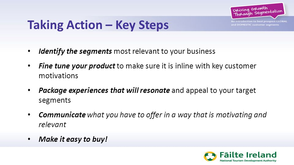 Taking Action – Key Steps Identify the segments most relevant to your business Fine tune your product to make sure it is inline with key customer moti