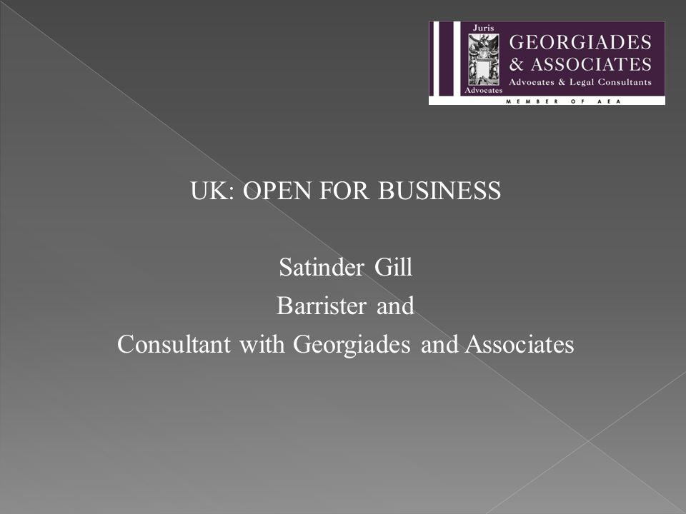 UK: OPEN FOR BUSINESS Satinder Gill Barrister and Consultant with Georgiades and Associates
