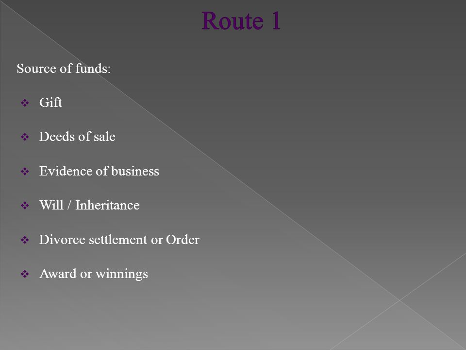 Source of funds:  Gift  Deeds of sale  Evidence of business  Will / Inheritance  Divorce settlement or Order  Award or winnings