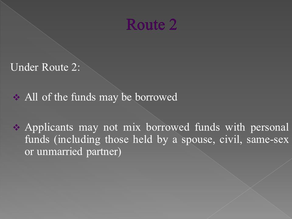 Under Route 2:  All of the funds may be borrowed  Applicants may not mix borrowed funds with personal funds (including those held by a spouse, civil