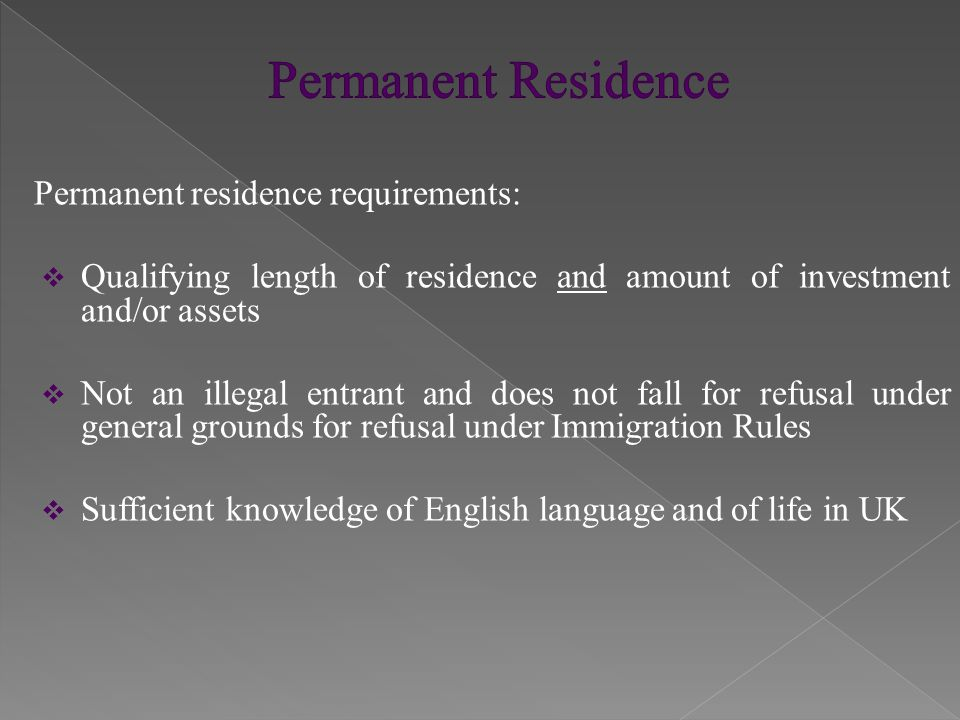 Permanent residence requirements:  Qualifying length of residence and amount of investment and/or assets  Not an illegal entrant and does not fall f