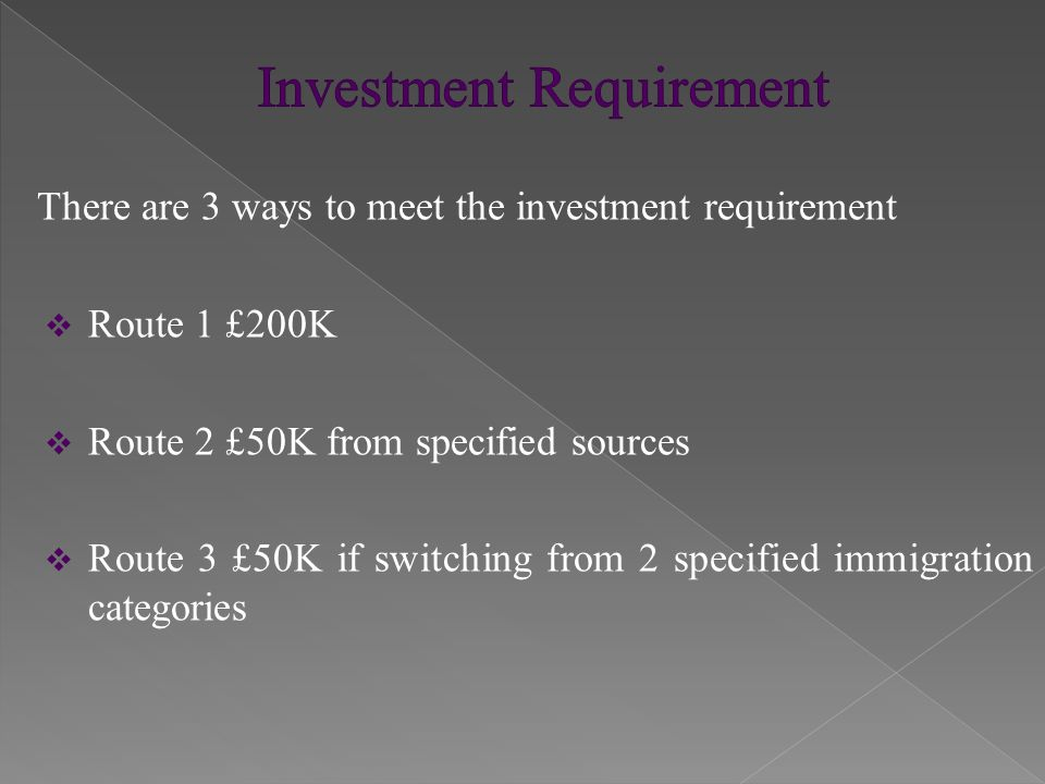 There are 3 ways to meet the investment requirement  Route 1 £200K  Route 2 £50K from specified sources  Route 3 £50K if switching from 2 specified immigration categories