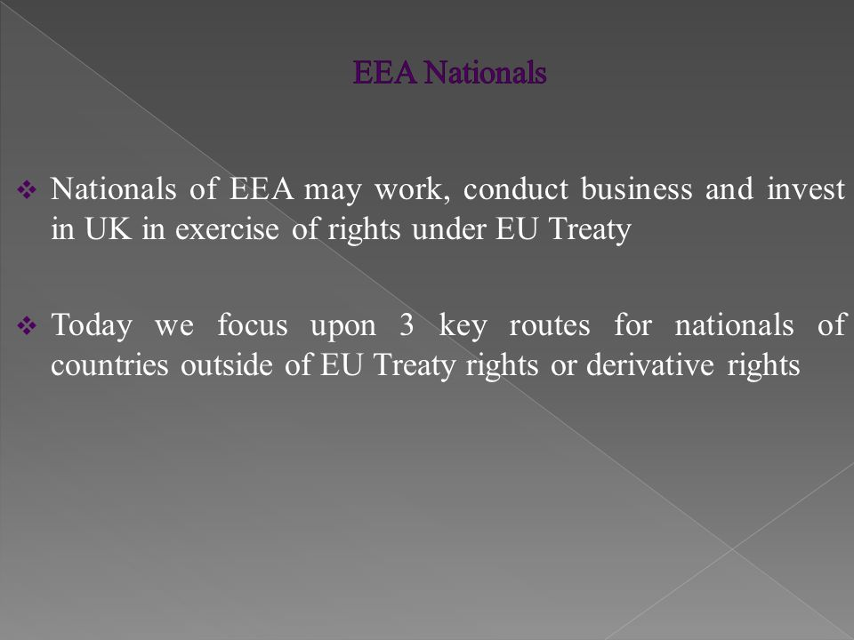  Nationals of EEA may work, conduct business and invest in UK in exercise of rights under EU Treaty  Today we focus upon 3 key routes for nationals of countries outside of EU Treaty rights or derivative rights