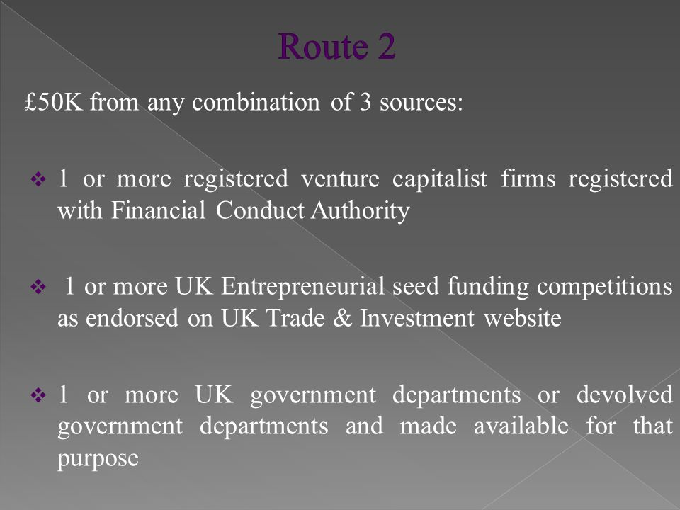 £50K from any combination of 3 sources:  1 or more registered venture capitalist firms registered with Financial Conduct Authority  1 or more UK Entrepreneurial seed funding competitions as endorsed on UK Trade & Investment website  1 or more UK government departments or devolved government departments and made available for that purpose