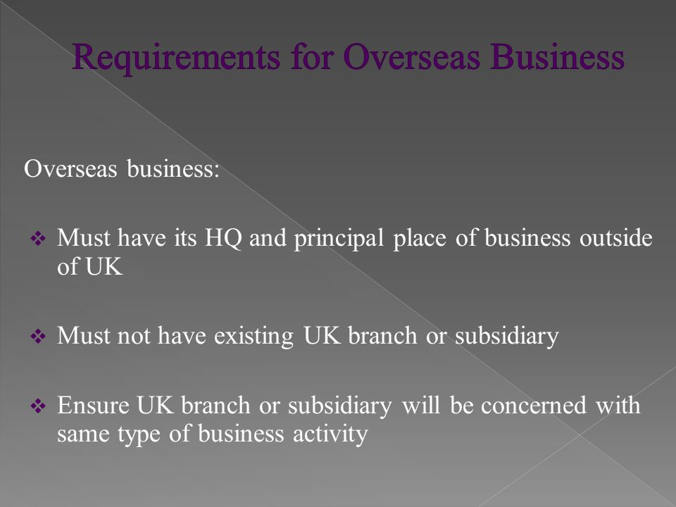 Overseas business:  Must have its HQ and principal place of business outside of UK  Must not have existing UK branch or subsidiary  Ensure UK branch or subsidiary will be concerned with same type of business activity