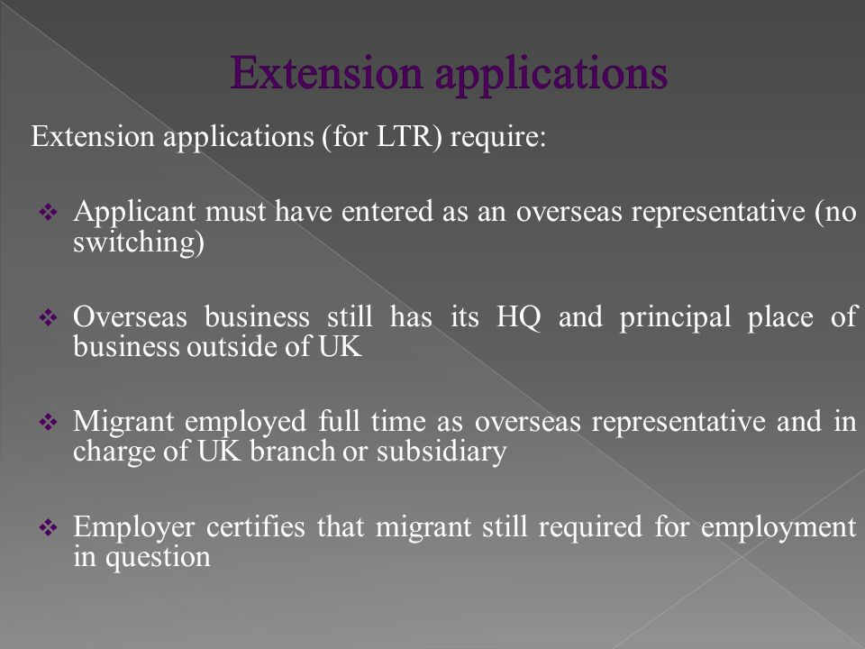 Extension applications (for LTR) require:  Applicant must have entered as an overseas representative (no switching)  Overseas business still has its HQ and principal place of business outside of UK  Migrant employed full time as overseas representative and in charge of UK branch or subsidiary  Employer certifies that migrant still required for employment in question