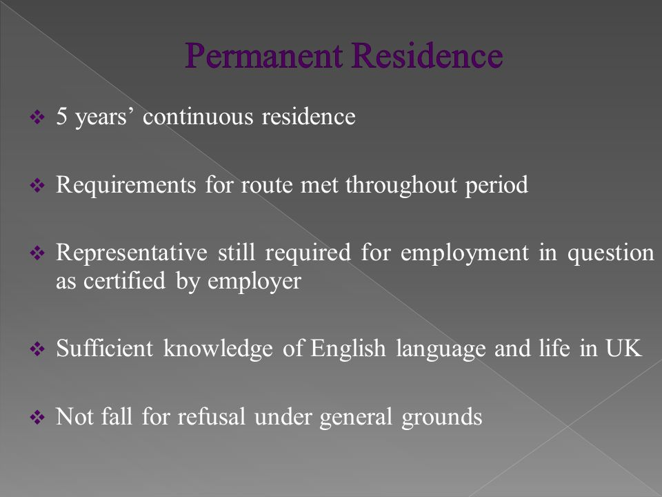  5 years' continuous residence  Requirements for route met throughout period  Representative still required for employment in question as certified by employer  Sufficient knowledge of English language and life in UK  Not fall for refusal under general grounds