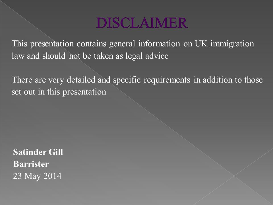 This presentation contains general information on UK immigration law and should not be taken as legal advice There are very detailed and specific requ