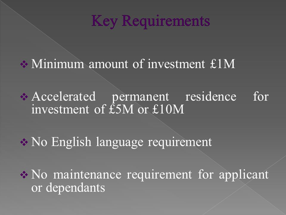  Minimum amount of investment £1M  Accelerated permanent residence for investment of £5M or £10M  No English language requirement  No maintenance requirement for applicant or dependants