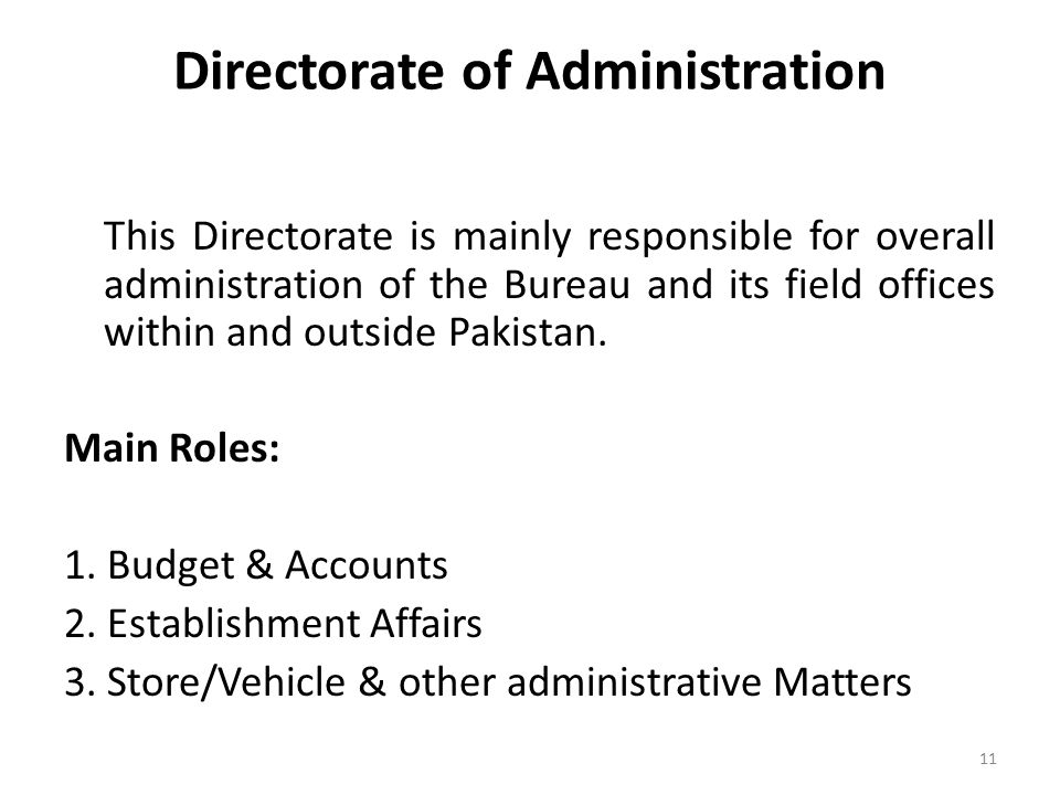 Directorate of Administration This Directorate is mainly responsible for overall administration of the Bureau and its field offices within and outside Pakistan.