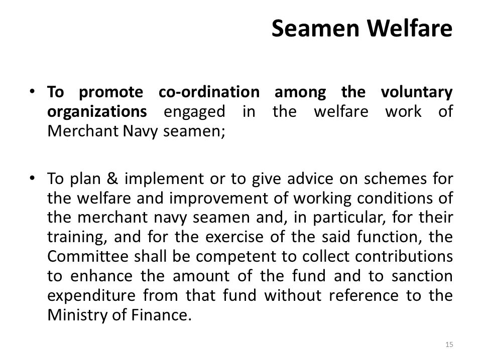 Seamen Welfare To promote co-ordination among the voluntary organizations engaged in the welfare work of Merchant Navy seamen; To plan & implement or to give advice on schemes for the welfare and improvement of working conditions of the merchant navy seamen and, in particular, for their training, and for the exercise of the said function, the Committee shall be competent to collect contributions to enhance the amount of the fund and to sanction expenditure from that fund without reference to the Ministry of Finance.
