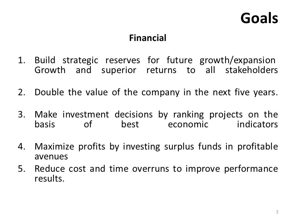 Goals Financial 1.Build strategic reserves for future growth/expansion Growth and superior returns to all stakeholders 2.Double the value of the company in the next five years.