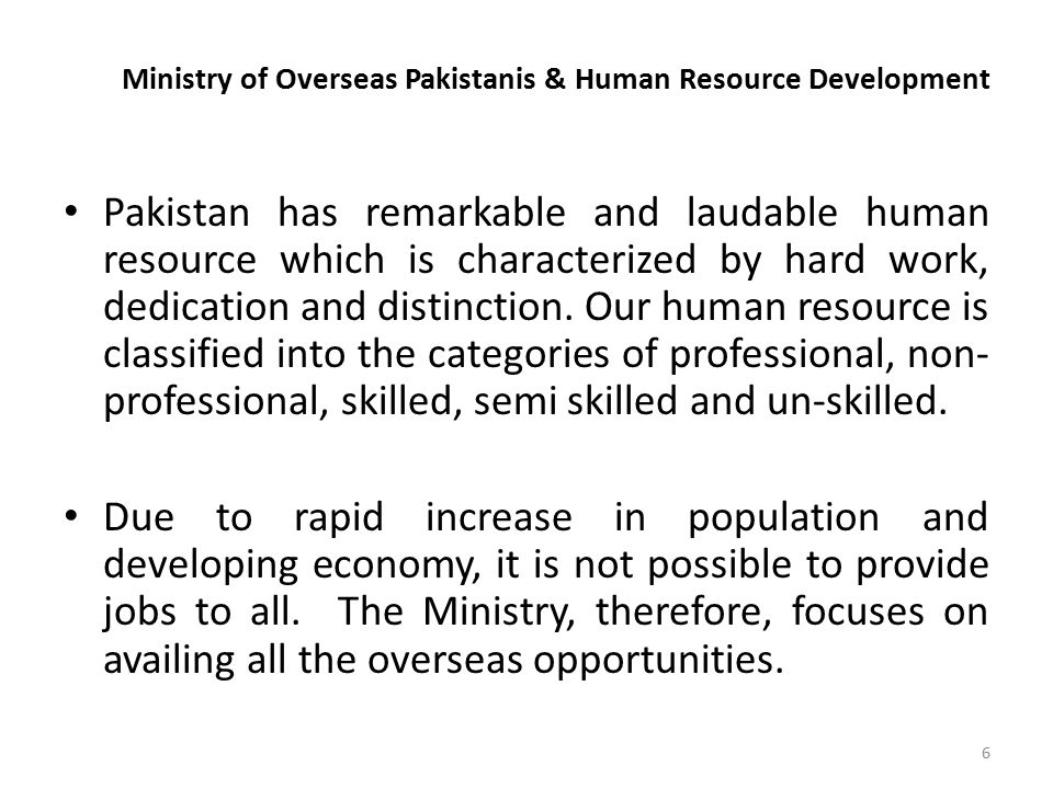Ministry of Overseas Pakistanis & Human Resource Development Pakistan has remarkable and laudable human resource which is characterized by hard work, dedication and distinction.