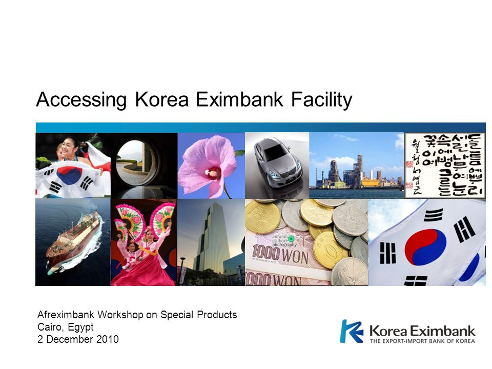 Afreximbank Workshop on Special Products Cairo, Egypt 2 December 2010 Accessing Korea Eximbank Facility
