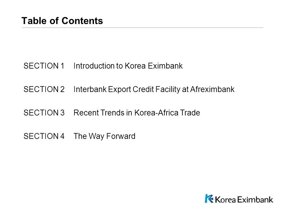 C:\DPS NEW\Pres\PPT\PresPrint.pot Table of Contents SECTION 1 Introduction to Korea Eximbank SECTION 2 Interbank Export Credit Facility at Afreximbank SECTION 3 Recent Trends in Korea-Africa Trade SECTION 4 The Way Forward