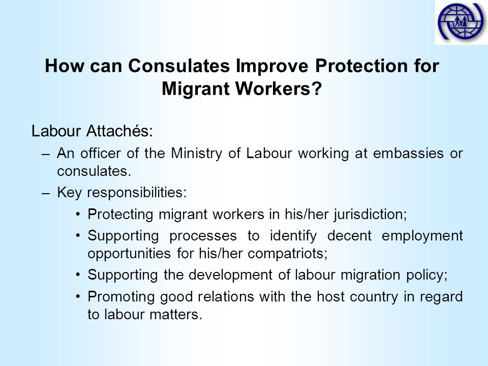 How can Consulates Improve Protection for Migrant Workers? Labour Attachés: –An officer of the Ministry of Labour working at embassies or consulates.