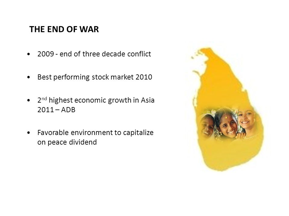 THE END OF WAR 2009 - end of three decade conflict Best performing stock market 2010 2 nd highest economic growth in Asia 2011 – ADB Favorable environment to capitalize on peace dividend