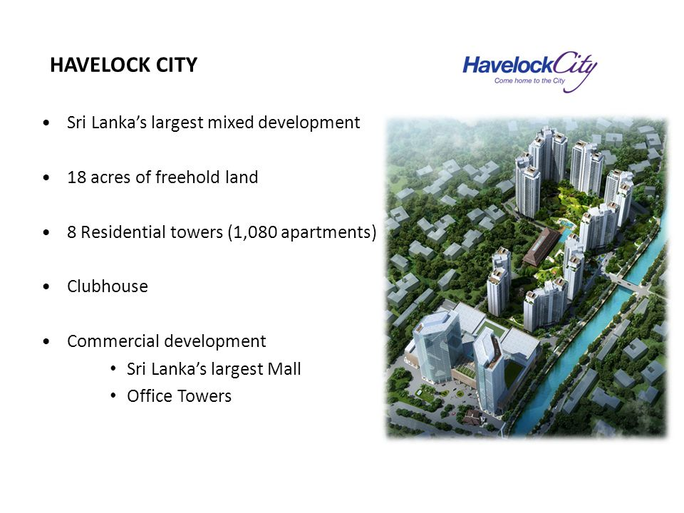 HAVELOCK CITY Sri Lanka's largest mixed development 18 acres of freehold land 8 Residential towers (1,080 apartments) Clubhouse Commercial development Sri Lanka's largest Mall Office Towers