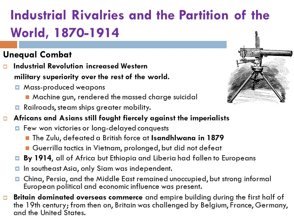Industrial Rivalries and the Partition of the World, 1870-1914 Unequal Combat  Industrial Revolution increased Western military superiority over the