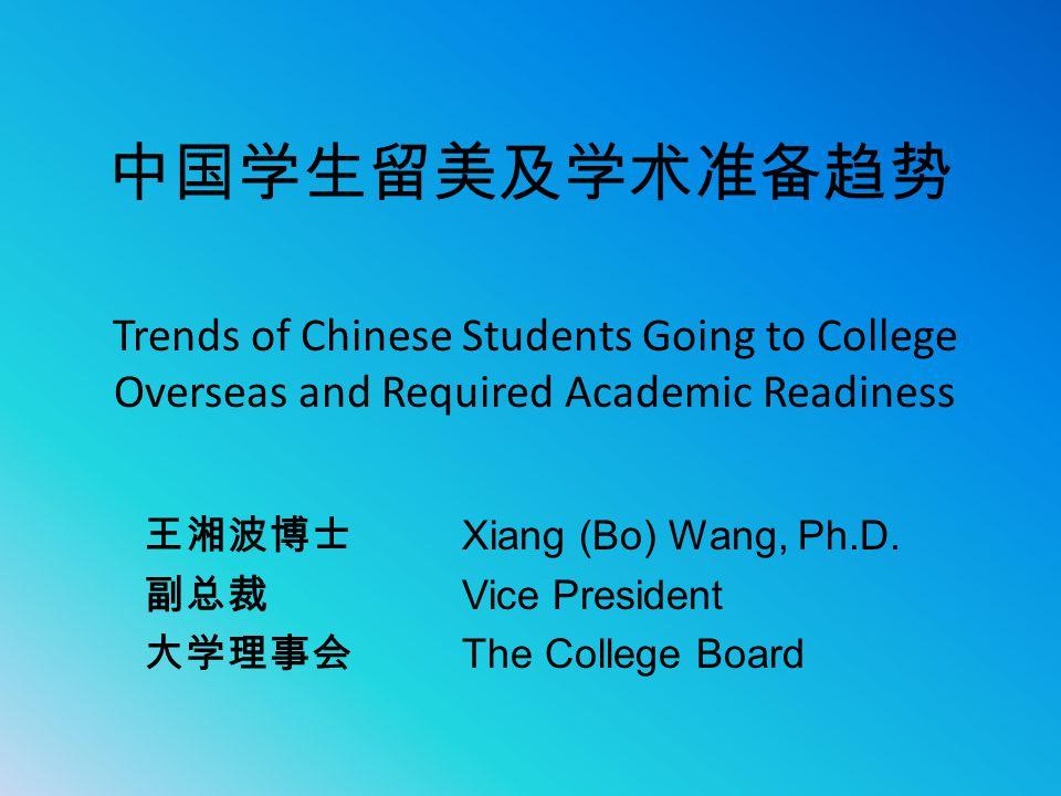 中国学生留美及学术准备趋势 王湘波博士 Xiang (Bo) Wang, Ph.D. 副总裁 Vice President 大学理事会 The College Board Trends of Chinese Students Going to College Overseas and Require
