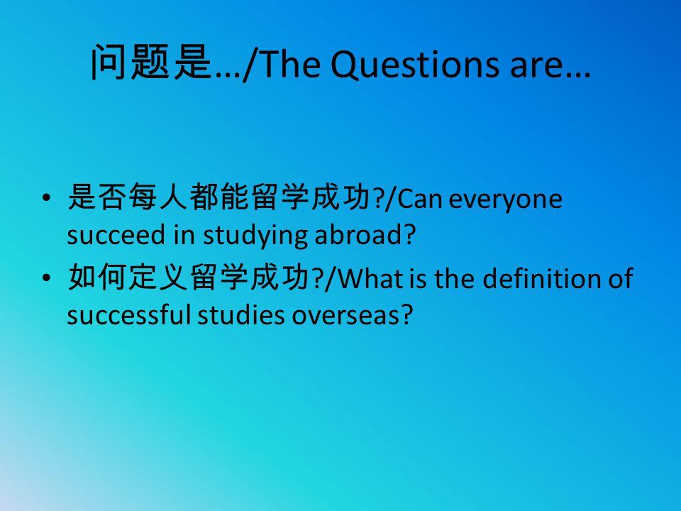 问题是 …/The Questions are… 是否每人都能留学成功 ?/Can everyone succeed in studying abroad? 如何定义留学成功 ?/What is the definition of successful studies overseas?