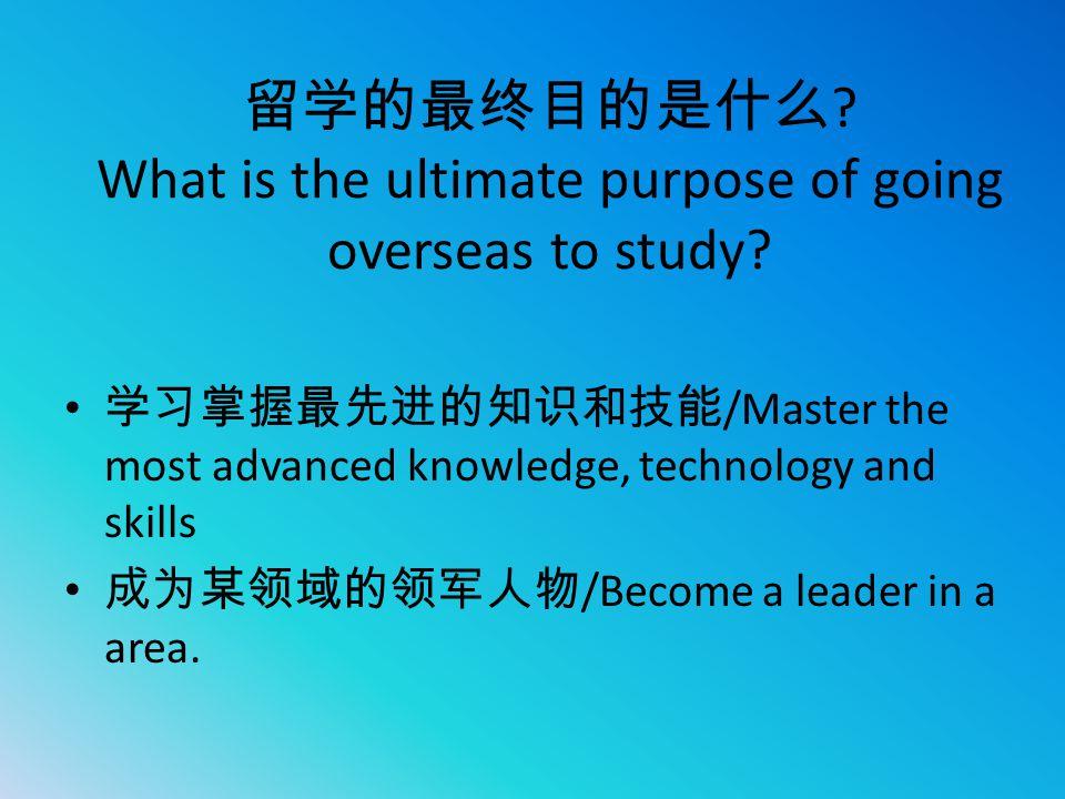 留学的最终目的是什么 ? What is the ultimate purpose of going overseas to study? 学习掌握最先进的知识和技能 /Master the most advanced knowledge, technology and skills 成为某领域的领
