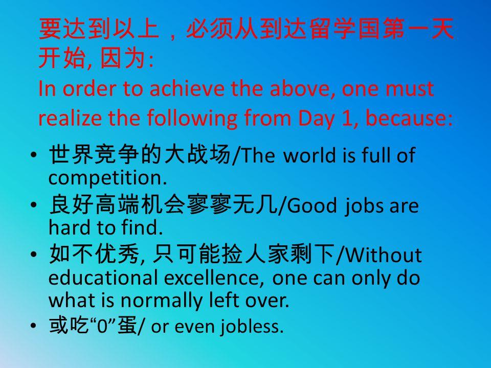 要达到以上,必须从到达留学国第一天 开始, 因为 : In order to achieve the above, one must realize the following from Day 1, because: 世界竞争的大战场 /The world is full of competiti