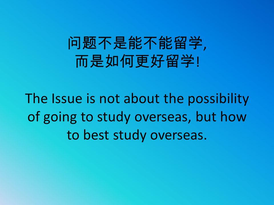 问题不是能不能留学, 而是如何更好留学 ! The Issue is not about the possibility of going to study overseas, but how to best study overseas.