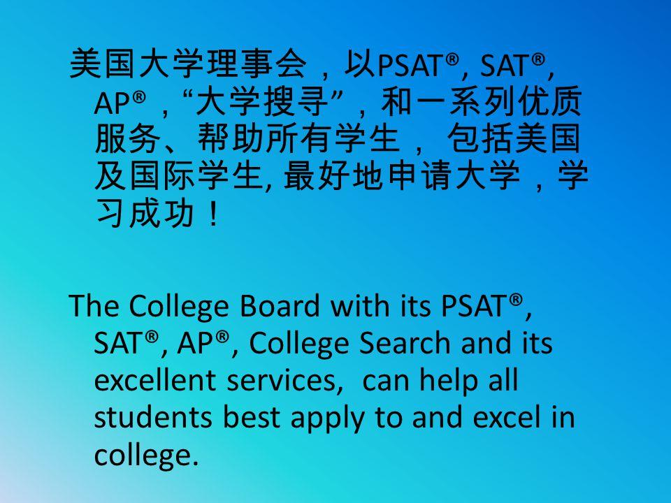 """美国大学理事会,以 PSAT®, SAT®, AP® , """" 大学搜寻 """" ,和一系列优质 服务、帮助所有学生, 包括美国 及国际学生, 最好地申请大学,学 习成功! The College Board with its PSAT®, SAT®, AP®, College Search and it"""