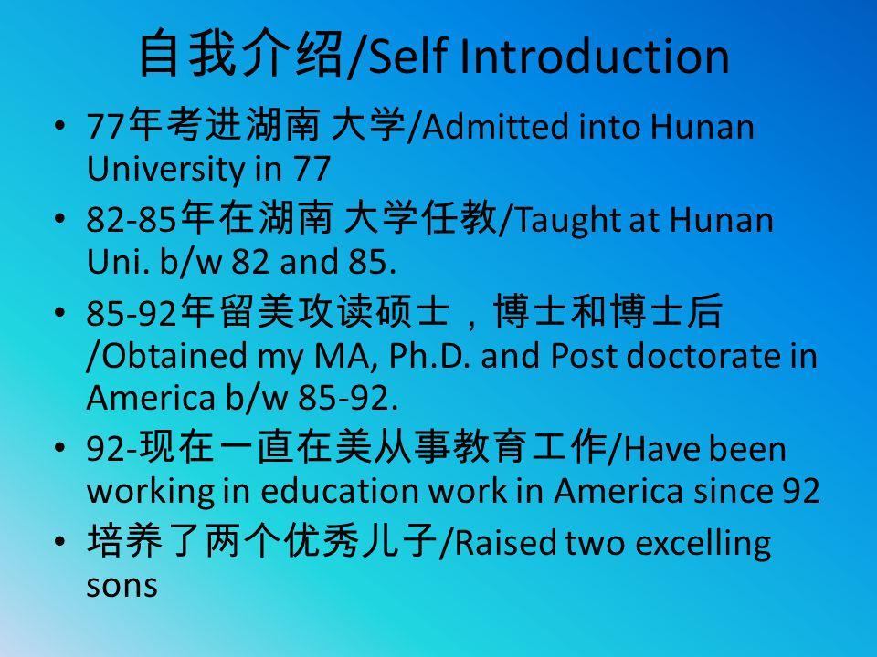 自我介绍 /Self Introduction 77 年考进湖南 大学 /Admitted into Hunan University in 77 82-85 年在湖南 大学任教 /Taught at Hunan Uni. b/w 82 and 85. 85-92 年留美攻读硕士,博士和博士后 /O