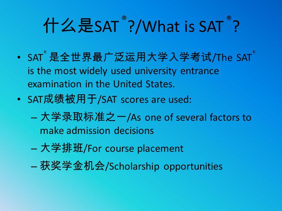 什么是 SAT ® ?/What is SAT ® ? SAT ® 是全世界最广泛运用大学入学考试 /The SAT ® is the most widely used university entrance examination in the United States. SAT 成绩被用于 /