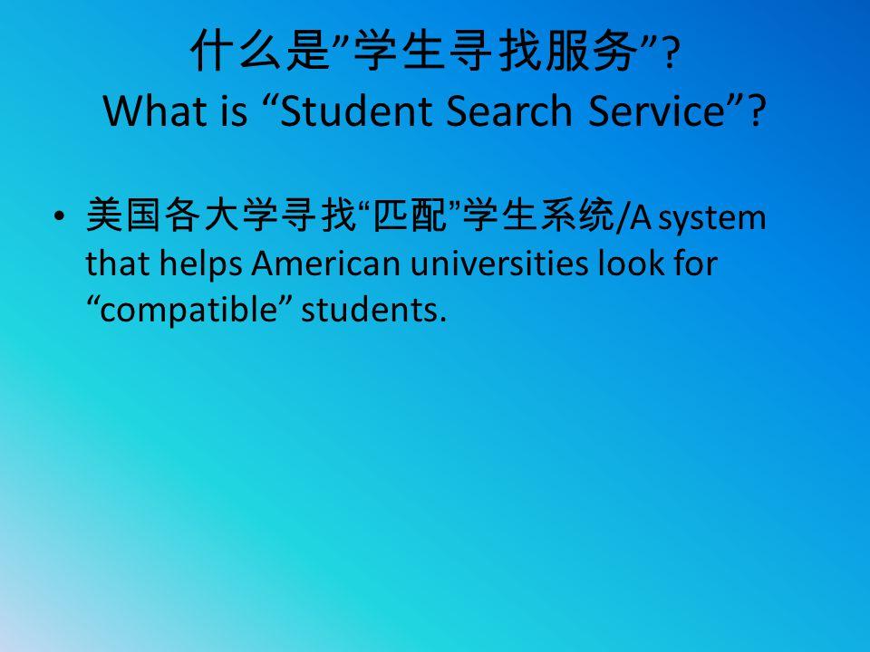 """什么是 """" 学生寻找服务 """"? What is """"Student Search Service""""? 美国各大学寻找 """" 匹配 """" 学生系统 /A system that helps American universities look for """"compatible"""" students."""