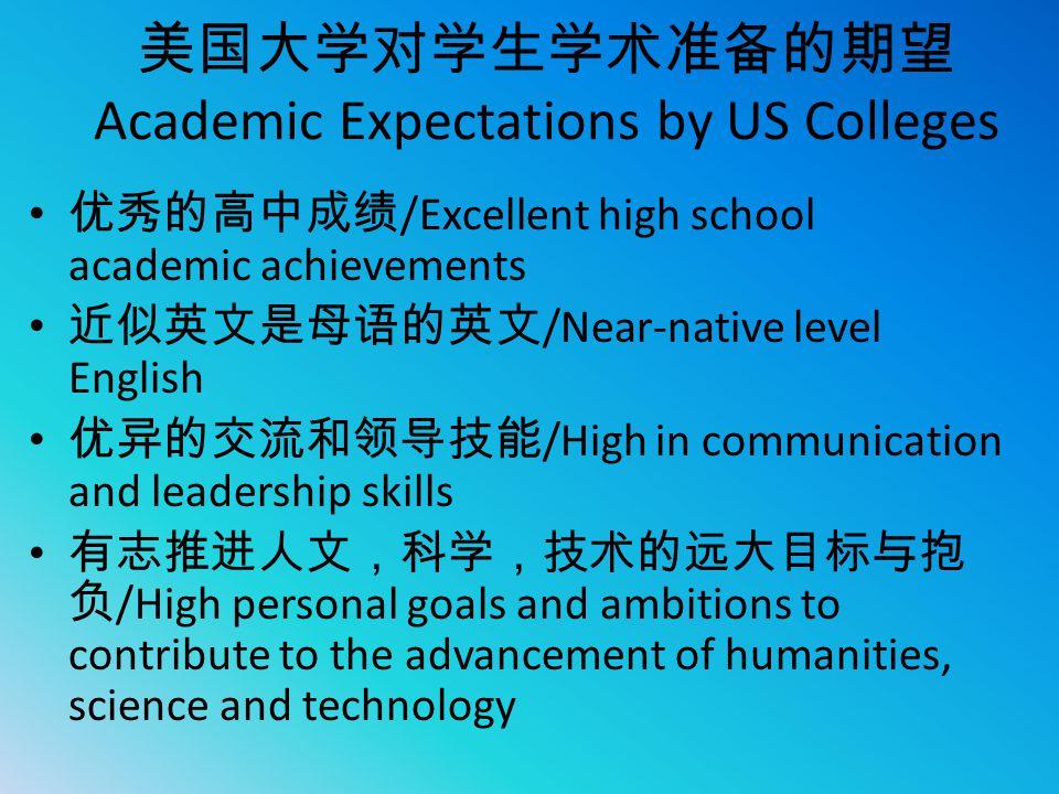 美国大学对学生学术准备的期望 Academic Expectations by US Colleges 优秀的高中成绩 /Excellent high school academic achievements 近似英文是母语的英文 /Near-native level English 优异的交流和领