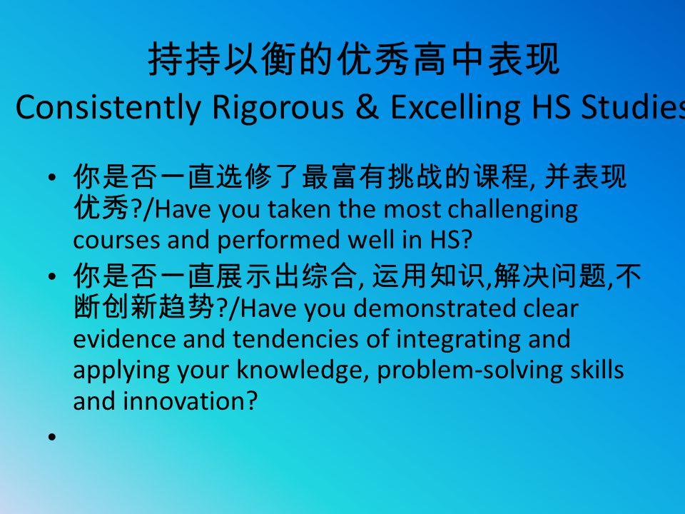 持持以衡的优秀高中表现 Consistently Rigorous & Excelling HS Studies 你是否一直选修了最富有挑战的课程, 并表现 优秀 ?/Have you taken the most challenging courses and performed well in