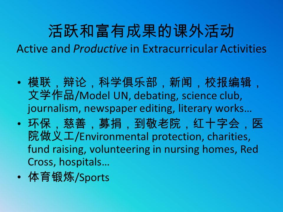 活跃和富有成果的课外活动 Active and Productive in Extracurricular Activities 模联,辩论,科学俱乐部,新闻,校报编辑, 文学作品 /Model UN, debating, science club, journalism, newspaper ed