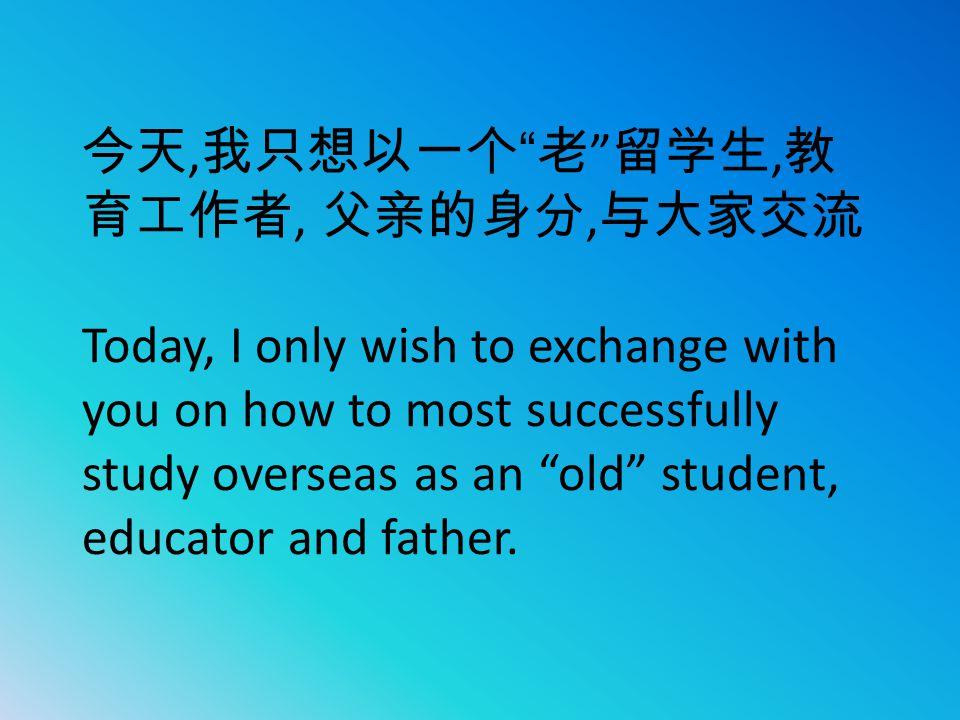 "今天, 我只想以一个 "" 老 "" 留学生, 教 育工作者, 父亲的身分, 与大家交流 Today, I only wish to exchange with you on how to most successfully study overseas as an ""old"" student, edu"