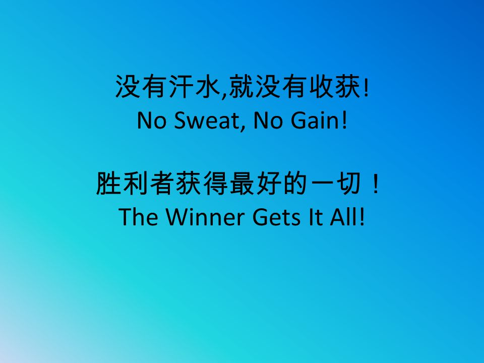 没有汗水, 就没有收获 ! No Sweat, No Gain! 胜利者获得最好的一切! The Winner Gets It All!