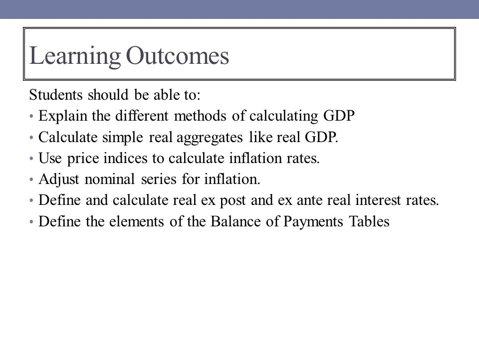Learning Outcomes Students should be able to: Explain the different methods of calculating GDP Calculate simple real aggregates like real GDP. Use pri