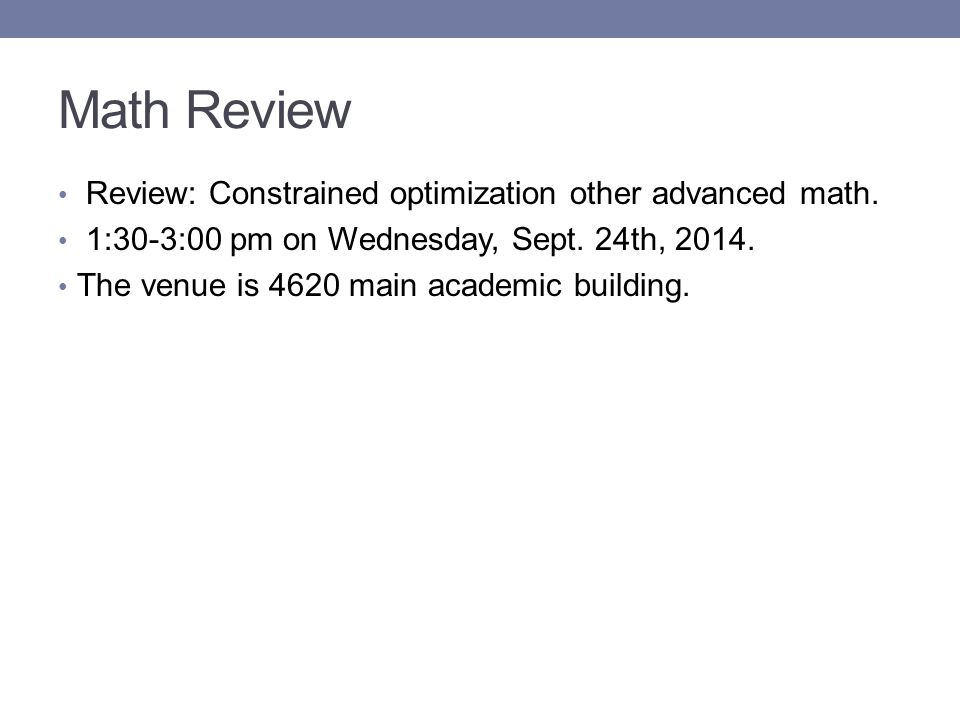 Math Review Review: Constrained optimization other advanced math. 1:30-3:00 pm on Wednesday, Sept. 24th, 2014. The venue is 4620 main academic buildin