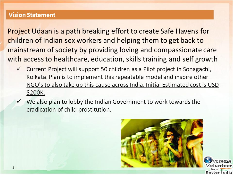 3 Vision Statement Project Udaan is a path breaking effort to create Safe Havens for children of Indian sex workers and helping them to get back to ma