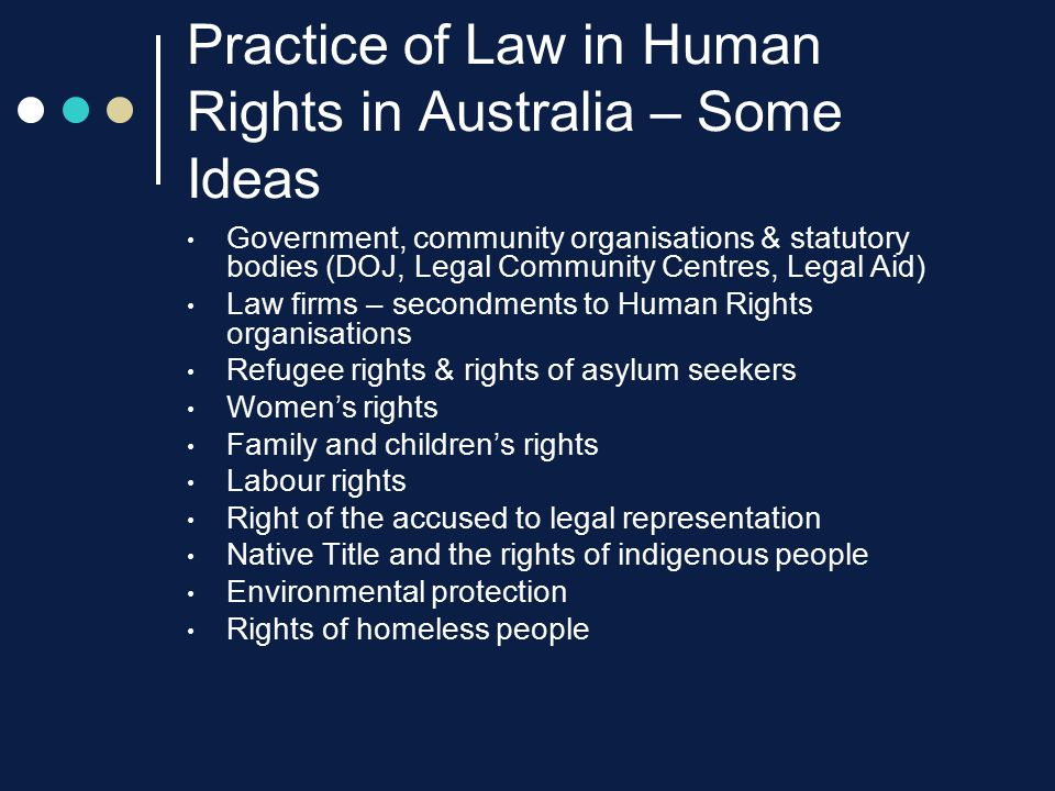 Practice of Law in Human Rights in Australia – Some Ideas Government, community organisations & statutory bodies (DOJ, Legal Community Centres, Legal Aid) Law firms – secondments to Human Rights organisations Refugee rights & rights of asylum seekers Women's rights Family and children's rights Labour rights Right of the accused to legal representation Native Title and the rights of indigenous people Environmental protection Rights of homeless people