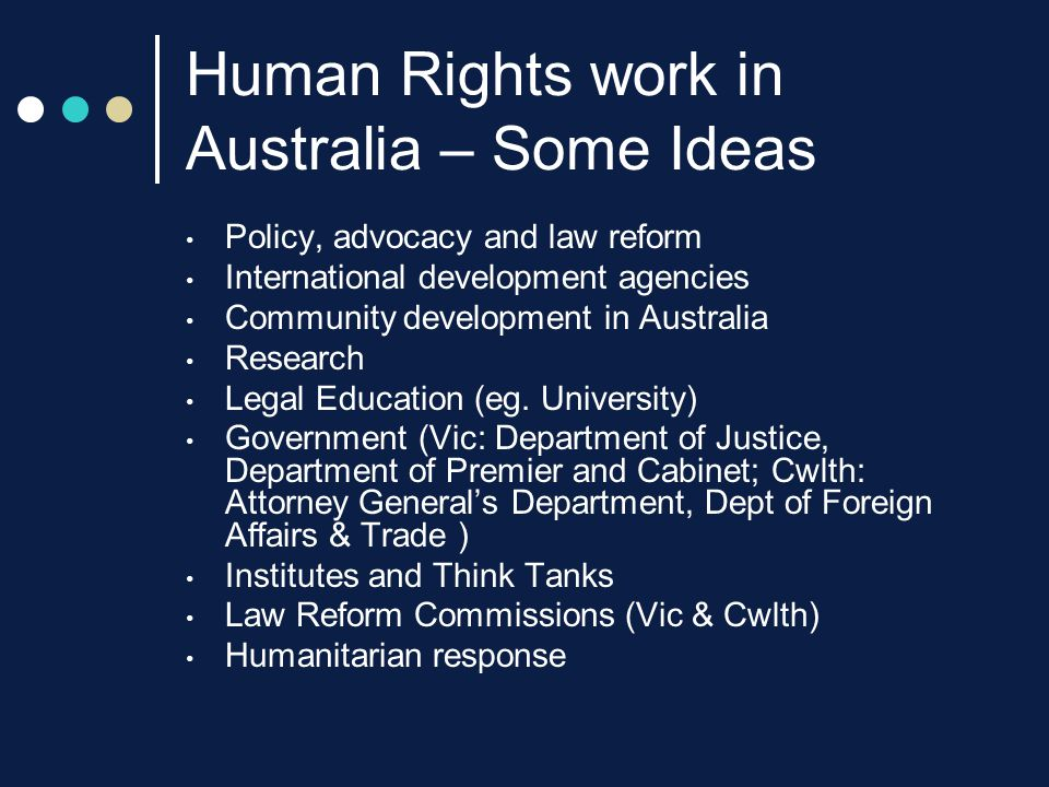Human Rights work in Australia – Some Ideas Policy, advocacy and law reform International development agencies Community development in Australia Research Legal Education (eg.