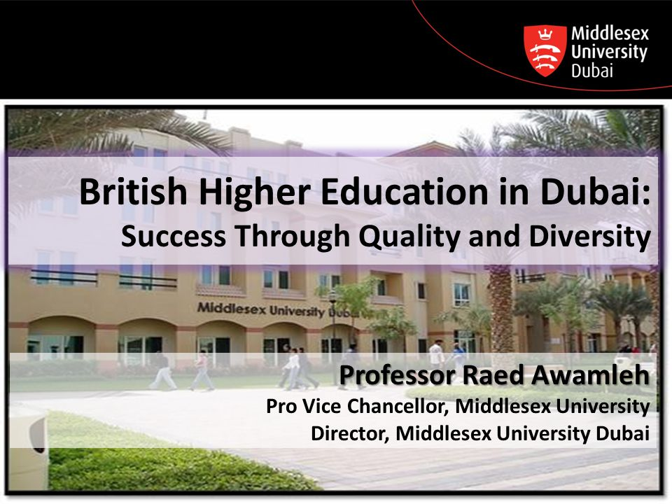 British Higher Education in Dubai: Success Through Quality and Diversity Professor Raed Awamleh Pro Vice Chancellor, Middlesex University Director, Mi