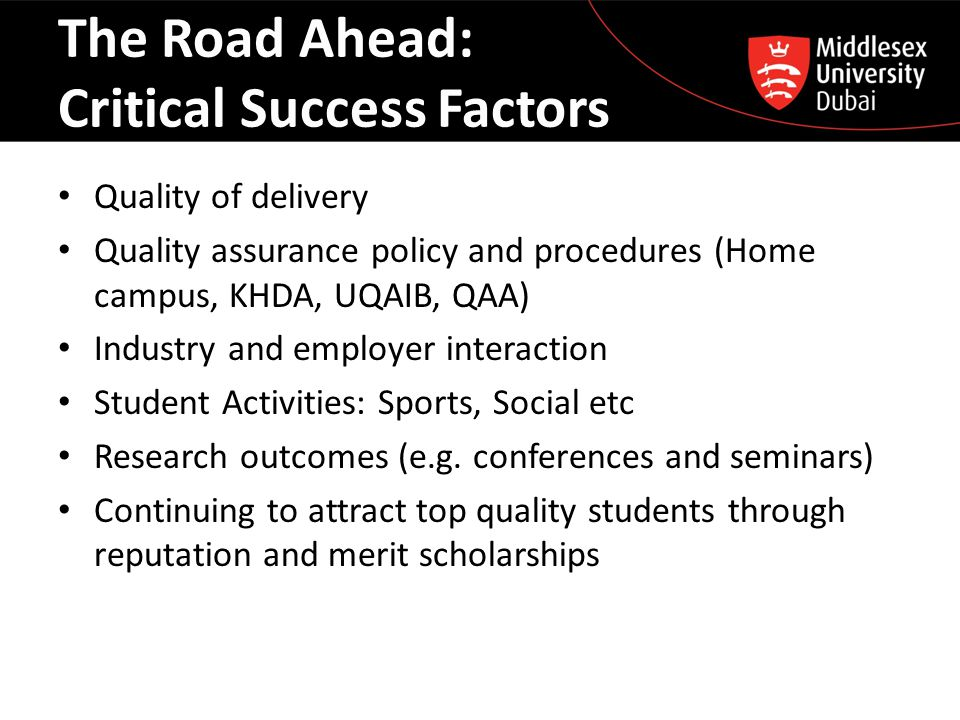 The Road Ahead: Critical Success Factors Quality of delivery Quality assurance policy and procedures (Home campus, KHDA, UQAIB, QAA) Industry and empl