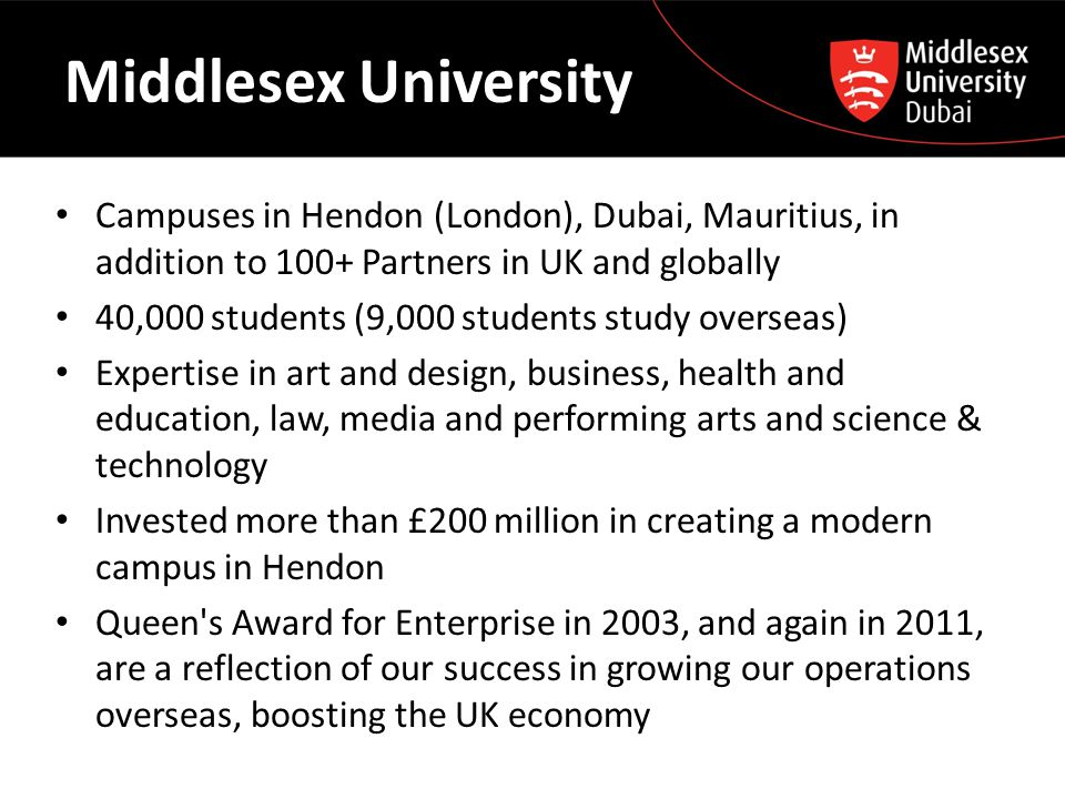Middlesex University Campuses in Hendon (London), Dubai, Mauritius, in addition to 100+ Partners in UK and globally 40,000 students (9,000 students st