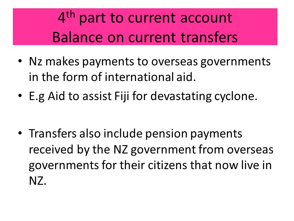 4 th part to current account Balance on current transfers Nz makes payments to overseas governments in the form of international aid.