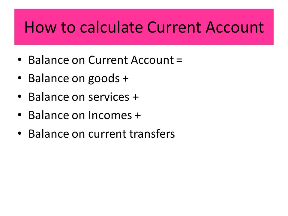 How to calculate Current Account Balance on Current Account = Balance on goods + Balance on services + Balance on Incomes + Balance on current transfers