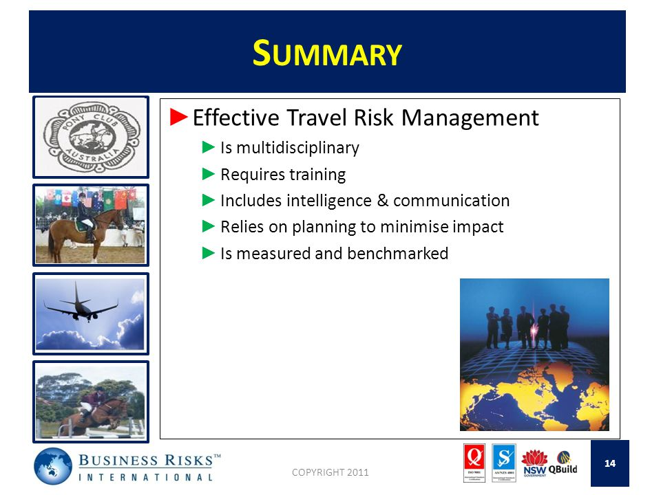 S UMMARY ► Effective Travel Risk Management ► Is multidisciplinary ► Requires training ► Includes intelligence & communication ► Relies on planning to minimise impact ► Is measured and benchmarked COPYRIGHT 2011 14