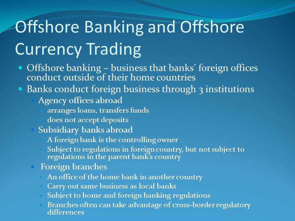 Offshore banking – business that banks' foreign offices conduct outside of their home countries Banks conduct foreign business through 3 institutions Agency offices abroad arranges loans, transfers funds does not accept deposits Subsidiary banks abroad A foreign bank is the controlling owner Subject to regulations in foreign country, but not subject to regulations in the parent bank's country Foreign branches An office of the home bank in another country Carry out same business as local banks Subject to home and foreign banking regulations Branches often can take advantage of cross-border regulatory differences