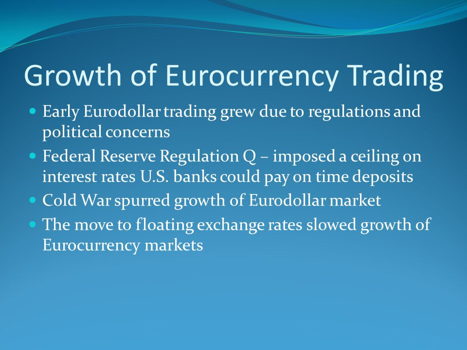 Growth of Eurocurrency Trading Early Eurodollar trading grew due to regulations and political concerns Federal Reserve Regulation Q – imposed a ceiling on interest rates U.S.